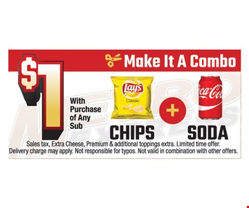 $1 chips + soda with purchase of any sub. Sales tax, extra cheese, premium & additional toppings extra. Limited time offer. Delivery charge may apply. Not responsible for typos. Not valid in combination with other offers.