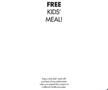 FREE KIDS'MEAL!. Enjoy a free kids' meal with purchase of any adult entree when you present this coupon at California Tortilla Lancaster.