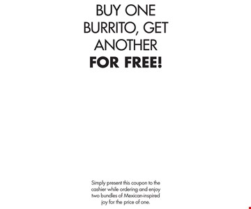 BUY ONE BURRITO, GET ANOTHER FOR FREE!. Simply present this coupon to the cashier while ordering and enjoy two bundles of Mexican-inspired joy for the price of one.