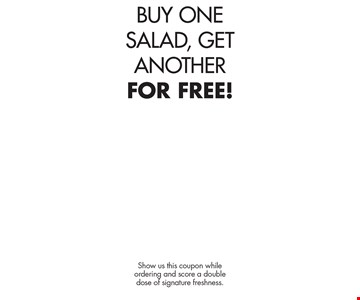 BUY ONE SALAD, GETANOTHER FOR FREE!. Show us this coupon while ordering and score a double dose of signature freshness.