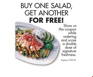 BUY ONE SALAD, GET ANOTHER FOR FREE!. Show us this coupon while ordering and score a double dose of signature freshness. Expires 11-25-16.