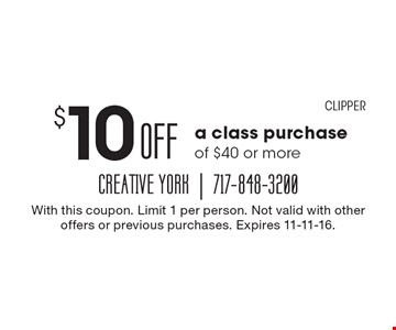 $10 Off a class purchase of $40 or more. With this coupon. Limit 1 per person. Not valid with other offers or previous purchases. Expires 11-11-16. CLIPPER.