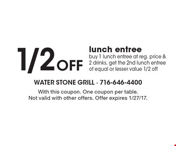 1/2 Off lunch entree. Buy 1 lunch entree at reg. price & 2 drinks, get the 2nd lunch entree of equal or lesser value 1/2 off. With this coupon. One coupon per table. Not valid with other offers. Offer expires 1/27/17.