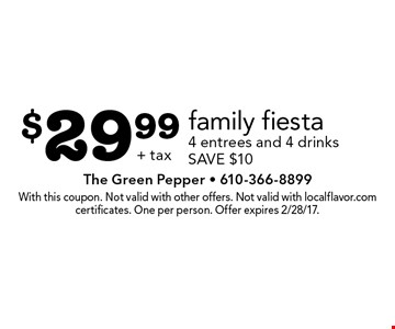 $29.99 family fiesta. 4 entrees and 4 drinks. SAVE $10+ tax. With this coupon. Not valid with other offers. Not valid with localflavor.com certificates. One per person. Offer expires 2/28/17.
