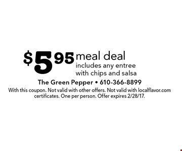 $5.95 meal deal includes any entree with chips and salsa. With this coupon. Not valid with other offers. Not valid with localflavor.com certificates. One per person. Offer expires 2/28/17.