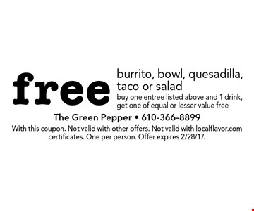 free burrito, bowl, quesadilla, taco or salad. Buy one entree listed above and 1 drink, get one of equal or lesser value free. With this coupon. Not valid with other offers. Not valid with localflavor.com certificates. One per person. Offer expires 2/28/17.