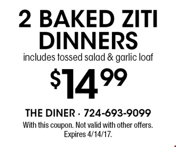 $14.99 2 baked ziti dinners. Includes tossed salad & garlic loaf. With this coupon. Not valid with other offers. Expires 4/14/17.
