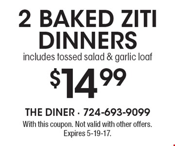 $14.99 2 baked ziti dinners includes tossed salad & garlic loaf. With this coupon. Not valid with other offers. Expires 5-19-17.