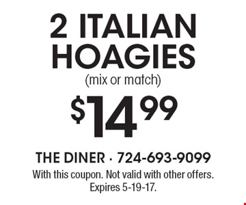 $14.99 2 Italian hoagies (mix or match). With this coupon. Not valid with other offers. Expires 5-19-17.