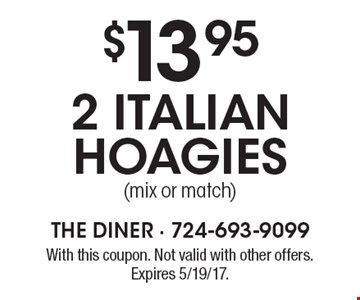 $13.95 2 Italian hoagies (mix or match). With this coupon. Not valid with other offers. Expires 5/19/17.