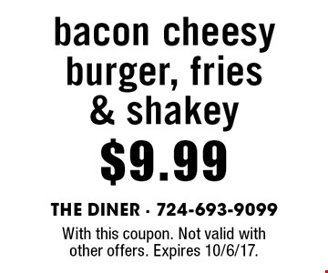 $9.99 bacon cheesy burger, fries & shakey. With this coupon. Not valid with other offers. Expires 10/6/17.