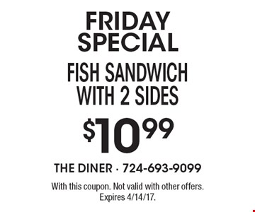 FRIDAY SPECIAL. $10.99 fish sandwich with 2 sides. With this coupon. Not valid with other offers. Expires 4/14/17.