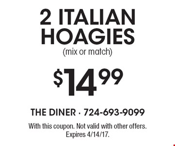 $14.99 2 Italian hoagies (mix or match). With this coupon. Not valid with other offers. Expires 4/14/17.