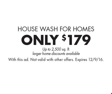 House Wash for Homes. Pressure washing only $179. Up to 2,500 sq. ft., larger home discounts available. With this ad. Not valid with other offers. Expires 12/9/16.