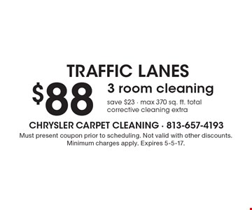 Traffic Lanes. 3 room cleaning $88. Save $23. Max 370 sq. ft. total. Corrective cleaning extra. Must present coupon prior to scheduling. Not valid with other discounts. Minimum charges apply. Expires 5-5-17.