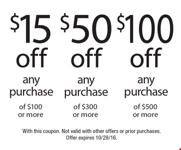 $15 off any purchase of $100 or more OR $50 off any purchase of $300 or more OR $100 off any purchase of $500 or more.  With this coupon. Not valid with other offers or prior purchases. Offer expires 10/28/16.