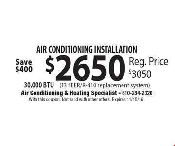 AIR CONDITIONING INSTALLATION $2650 30,000 BTU. Reg. Price $3050. With this coupon. Not valid with other offers. Expires 11/15/16.