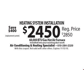 HEATING SYSTEM INSTALLATION $2450 60,000 BTU Gas Hot Air Furnace. Installed into your existing duct work. Reg. Price $2850. With this coupon. Not valid with other offers. Expires 11/15/16.