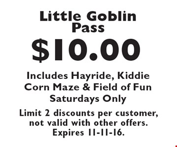 $10.00 Little Goblin Pass Includes Hayride, Kiddie Corn Maze & Field of Fun Saturdays Only. Limit 2 discounts per customer, not valid with other offers. Expires 11-11-16.