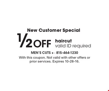 New Customer Special. 1/2 Off haircut. valid ID required. With this coupon. Not valid with other offers or prior services. Expires 10-28-16.