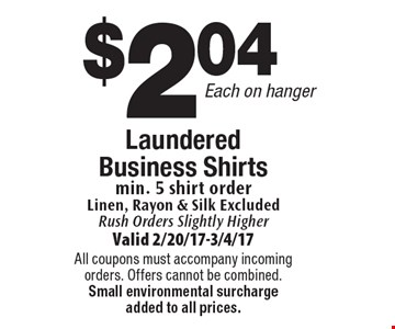 $2.04 Each on hanger. Laundered Business Shirts. Business Shirts min. 5 shirt order. Linen, Rayon & Silk Excluded. Rush Orders Slightly Higher. Valid 2/20/17-3/4/17. All coupons must accompany incoming orders. Offers cannot be combined. Small environmental surcharge added to all prices.