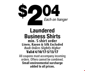 $2.04 Each on hanger Laundered Business Shirts min. 5 shirt order Linen, Rayon & Silk Excluded Rush Orders Slightly Higher. Valid 4/10/17-5/13/17All coupons must accompany incoming orders. Offers cannot be combined. Small environmental surcharge added to all prices.