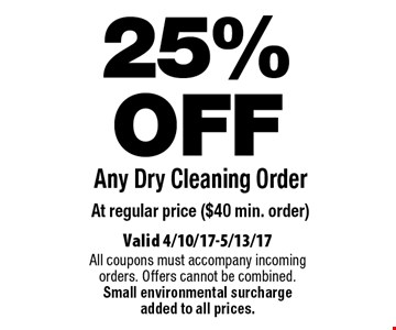 25% OFF Any Dry Cleaning Order At regular price ($40 min. order). Valid 4/10/17-5/13/17. All coupons must accompany incoming orders. Offers cannot be combined. Small environmental surcharge added to all prices.