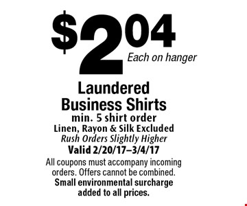 $2.04 Each on hanger Laundered Business Shirts. min. 5 shirt order. Linen, Rayon & Silk Excluded. Rush Orders Slightly Higher. Valid 2/20/17-3/4/17. All coupons must accompany incoming orders. Offers cannot be combined. Small environmental surcharge added to all prices.