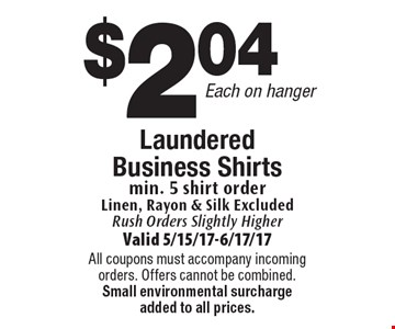 $2.04 Each on hanger Laundered Business Shirts min. 5 shirt order Linen, Rayon & Silk Excluded Rush Orders Slightly Higher. Valid 5/15/17-6/17/17All coupons must accompany incoming orders. Offers cannot be combined. Small environmental surcharge added to all prices.