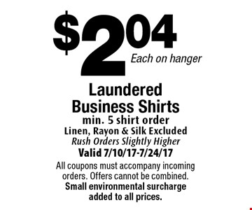 $2.04 each on hanger laundered business shirts. Min. 5 shirt order. Linen, rayon & silk. Excluded rush orders slightly higher. Valid 7/10/17-7/24/17. All coupons must accompany incoming orders. Offers cannot be combined. Small environmental surcharge added to all prices.