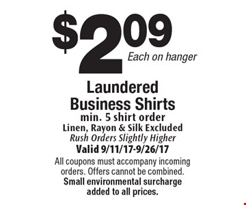 $2.09 Each on hanger Laundered Business Shirts min. 5 shirt order Linen, Rayon & Silk Excluded. Rush Orders Slightly Higher. Valid 9/11/17-9/26/17. All coupons must accompany incoming orders. Offers cannot be combined. Small environmental surcharge added to all prices.
