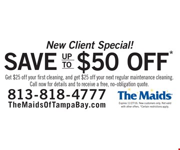 New Client Special! Save up to $50. Get $25 off your first cleaning, and get $25 off your next regular maintenance cleaning. Call now for details and to receive a free, no-obligation quote. Expires 11/27/16. New customers only. Not valid with other offers. *Certain restrictions apply.