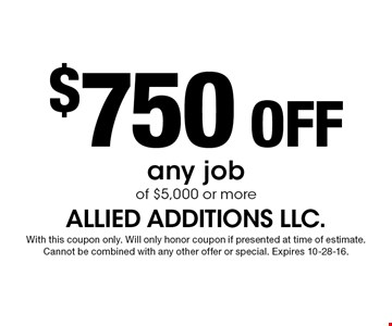 $750 off any job of $5,000 or more. With this coupon only. Will only honor coupon if presented at time of estimate.Cannot be combined with any other offer or special. Expires 10-28-16.