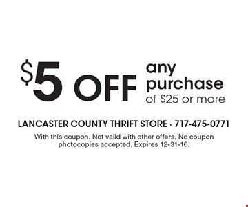 $5 Off any purchase of $25 or more. With this coupon. Not valid with other offers. No coupon photocopies accepted. Expires 12-31-16.