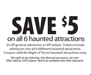 Save $5 on all 6 haunted attractions. $5 off general admission or VIP tickets. Tickets include admission into all 6 different haunted attractions.Coupon valid for Night of Terror haunted attractions only. Not valid on any Saturday. One discount per person, per visit. Offer valid for 2016 season. Not to be combined with other discounts.