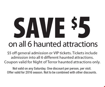 Save $5 on all 6 haunted attractions. $5 off general admission or VIP tickets. Tickets include admission into all 6 different haunted attractions. Coupon valid for Night of Terror haunted attractions only. Not valid on any Saturday. One discount per person, per visit. Offer valid for 2016 season. Not to be combined with other discounts.