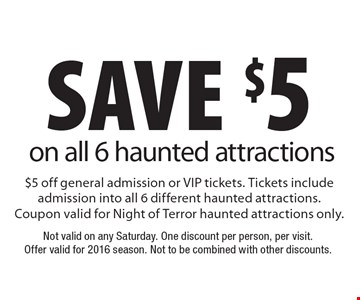 save $5 on all 6 haunted attractions $5 off general admission or VIP tickets. Tickets include admission into all 6 different haunted attractions. Coupon valid for Night of Terror haunted attractions only.. Not valid on any Saturday. One discount per person, per visit. Offer valid for 2016 season. Not to be combined with other discounts.
