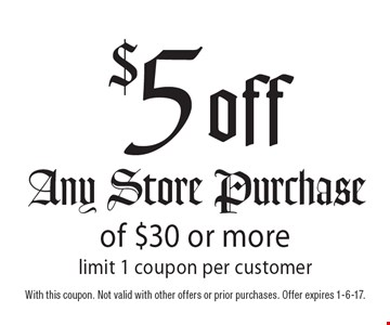 $5 off Any Store Purchase of $30 or more. Limit 1 coupon per customer. With this coupon. Not valid with other offers or prior purchases. Offer expires 1-6-17.