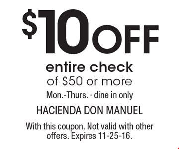 $10 Off entire check of $50 or more. Mon.-Thurs. Dine in only. With this coupon. Not valid with other offers. Expires 11-25-16.