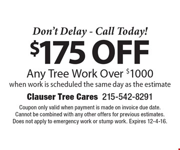 Don't Delay - Call Today! $175 off Any Tree Work Over $1000. when work is scheduled the same day as the estimate. Coupon only valid when payment is made on invoice due date. Cannot be combined with any other offers for previous estimates. Does not apply to emergency work or stump work. Expires 12-4-16.