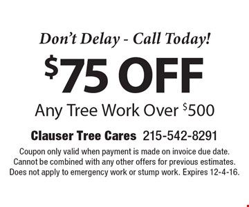 Don't Delay - Call Today! $75 off Any Tree Work Over $500. Coupon only valid when payment is made on invoice due date. Cannot be combined with any other offers for previous estimates. Does not apply to emergency work or stump work. Expires 12-4-16.