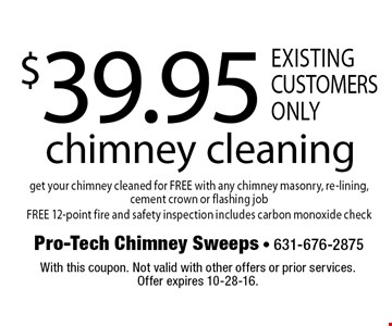 $39.95 chimney cleaning get your chimney cleaned for FREE with any chimney masonry, re-lining, cement crown or flashing job FREE 12-point fire and safety inspection includes carbon monoxide check existing customers only . With this coupon. Not valid with other offers or prior services.Offer expires 10-28-16.