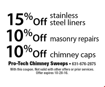 10% Off chimney caps. 10% Off masonry repairs. 15%Off stainless steel liners. With this coupon. Not valid with other offers or prior services. Offer expires 10-28-16.