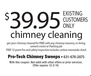 $39.95 chimney cleaning. Get your chimney cleaned for FREE with any chimney masonry, re-lining, cement crown or flashing job. FREE 12-point fire and safety inspection includes carbon monoxide check. Existing customers only. With this coupon. Not valid with other offers or prior services. Offer expires 12-2-16.