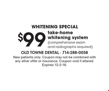 WHITENING special $99 take-home whitening system (comprehensive exam and radiographs required). New patients only. Coupon may not be combined with any other offer or insurance. Coupon void if altered. Expires 12-2-16.