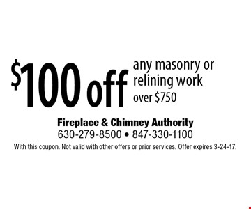 $100 off any masonry or relining work over $750. With this coupon. Not valid with other offers or prior services. Offer expires 3-24-17.