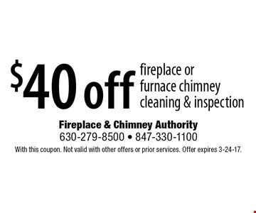 $40 off fireplace or furnace chimney cleaning & inspection. With this coupon. Not valid with other offers or prior services. Offer expires 3-24-17.