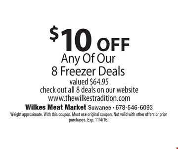 $10 OFF Any Of Our 8 Freezer Deals. Valued $64.95. Check out all 8 deals on our website www.thewilkestradition.com. Weight approximate. With this coupon. Must use original coupon. Not valid with other offers or prior purchases. Exp. 11/4/16.