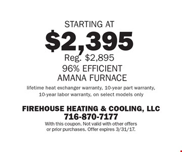 96% EFFICIENT AMANA FURNACE STARTING AT $2,395. Reg. $2,895. Lifetime heat exchanger warranty, 10-year part warranty, 10-year labor warranty, on select models only. With this coupon. Not valid with other offers or prior purchases. Offer expires 3/31/17.