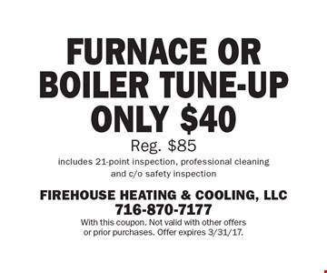 FURNACE OR BOILER TUNE-UP ONLY $40. Reg. $85. Includes 21-point inspection, professional cleaning and c/o safety inspection. FURNACE OR BOILER TUNE-UP. With this coupon. Not valid with other offers or prior purchases. Offer expires 3/31/17.
